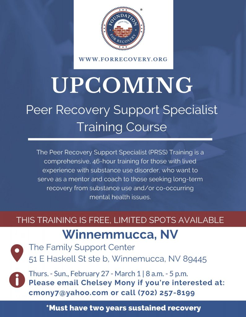 UPCOMING Peer Recovery Support Specialist Training Course  The Peer Recovery Support Specialist (PRSS) Training is a comprehensive, 46-hour training for those with lived experience with substance use disorder, who want to serve as a mentor and coach to those seeking long-term recovery from substance use and/or co-occurring mental health issues.   THIS TRAINING IS FREE, LIMITED SPOTS AVAILABLE.  The Family Support Center 51 E Haskell St ste b, Winnemucca, NV 89445 Thurs. - Sun., February 27 - March 1 | 8 a.m. - 5 p.m.   Please email Chelsey Mony if you're interested at: cmony7@yahoo.com or call (702) 257-8199.  *Must have two years sustained recovery