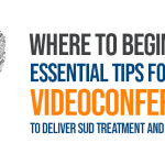 Where to Begin… Essential Tips for Using Videoconferencing to Deliver SUD Treatment and Recovery Services