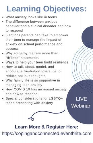 """Learning Objectives: Understanding what anxiety looks like in teens The difference between anxious behavior and a clinical disorder and how to respond Five actions parents can take to empower their teen to manage the impact of anxiety on school performance and success Why empathy matters more than """"If/Then"""" statements Ways to help your teen build resilience How to talk about, model, and encourage frustration tolerance to reduce anxious thoughts Why family life is so supportive in managing teen anxiety How COVID 19 has increased anxiety and how to respond Special considerations for LGBTQ+ teens presenting with anxiety"""