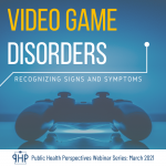 Video Game Disorders: Recognizing Signs & Symptoms | Public Health Perspectives Webinar Series: March 2021