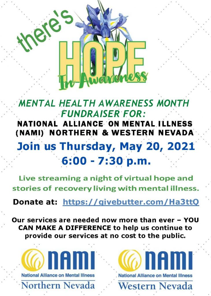 MENTAL HEALTH AWARENESS MONTH FUNDRAISER FOR: NATIONAL ALLIANCE ON MENTAL I LLNESS ( NAMI) NORTHERN & WESTERN NEVADA Join us Thursday, May 20, 2021 6:00 - 7:30 p.m. Live streaming a night of virtual hope and stories of recovery livingwith mental illness. Donate at: https://givebutter.com/Ha3ttQ Our services are needed now more than ever – YOU CAN MAKE A DIFFERENCE to help us continue to provide our services at no cost to the public.