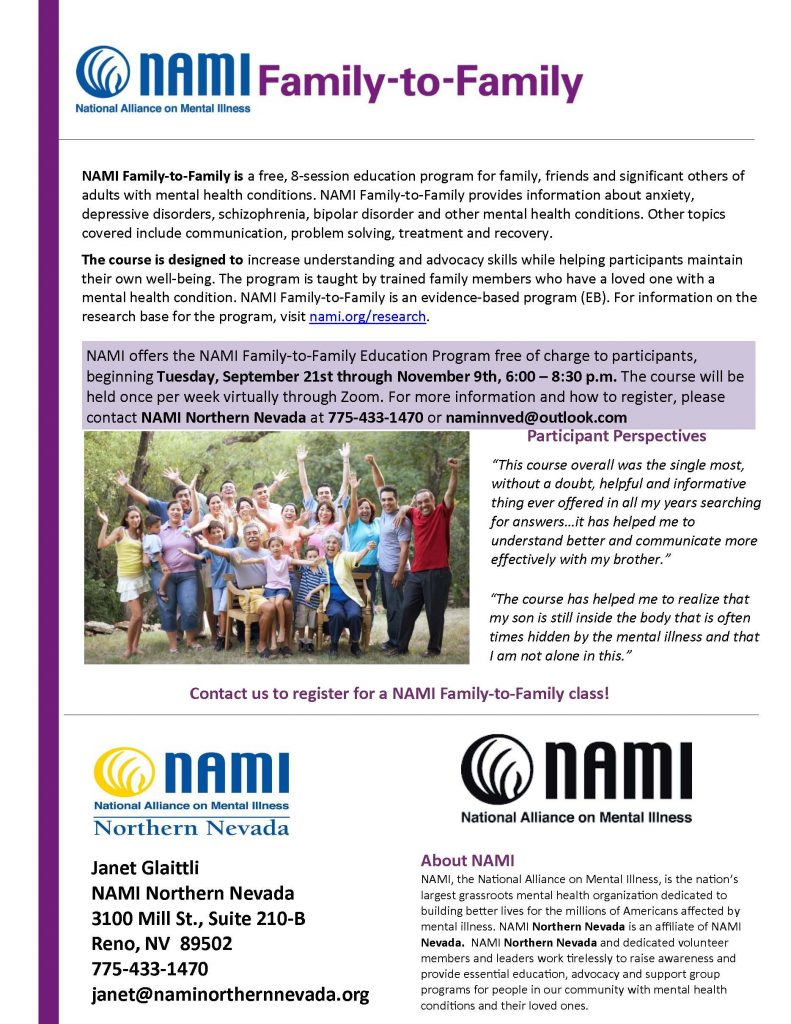 """NAMI Family-to-Family is a free, 8-session education program for family, friends and significant others of adults with mental health conditions. NAMI Family-to-Family provides information about anxiety, depressive disorders, schizophrenia, bipolar disorder and other mental health conditions. Other topics covered include communication, problem solving, treatment and recovery.  The course is designed to increase understanding and advocacy skills while helping participants maintain their own well-being. The program is taught by trained family members who have a loved one with a mental health condition. NAMI Family-to-Family is an evidence-based program (EB). For information on the research base for the program, visit nami.org/research.  NAMI offers the NAMI Family-to-Family Education Program free of charge to participants, beginning Tuesday, September 21st through November 9th, 6:00 – 8:30 p.m. The course will be heeld once per week virtually through Zoom. For more information and how to register, please contact NAMI Northern Nevada at 775-433-1470 or janet@naminorthernnevada.org.  Participant Perspectives """"This course overall was the single most, without a doubt, helpful and informative thing ever offered in all my years searching for answers…it has helped me to understand better and communicate more effectively with my brother.""""  """"The course has helped me to realize that my son is still inside the body that is often times hidden by the mental illness and that I am not alone in this.""""  Contact NAMI to register for a NAMI Family-to-Family class!  Janet Glaittli NAMI Northern Nevada 3100 Mill St., Suite 210-B Reno, NV 89502 775-433-1470 janet@naminorthernnevada.org  About NAMI NAMI, the National Alliance on Mental Illness, is the nation's largest grassroots mental health organization dedicated to building better lives for the millions of Americans affected by mental illness. NAMI Northern Nevada is an affiliate of NAMI Nevada. NAMI Northern Nevada and dedicated voluntee"""