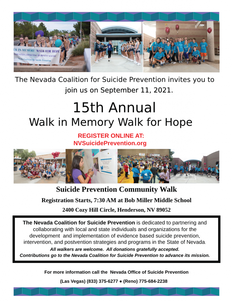 Nevada Coalition for Suicide Prevention invites you to join us on September 11, 2021. 15th Annual Walk in Memory for Hope| Register online at: NVSuicidePrevention.org | Suicide Prevention Community Walk | Registration Starts at 7:30 AM at Bob Miller Middle School, 2400 Cozy Circle, Henderson, NV 89052. | The Nevada Coalition for Suicide Prevention is dedicated to partnering and collaborating with local and state individuals and organizations for the development and implementation of evidence based suicide prevention, intervention, and postvention strategies and programs in the State of Nevada. | All walkers are welcome. All donation gratefully accepted. Contributions go to the Nevada Coalition for Suicide Prevention to advance its mission. | For more information call the Nevada Coalition for Suicide Prevention (Las Vegas) (833) 375-6277 * (Reno) 775-684-2238