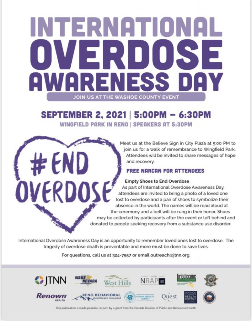 International Overdose Awareness Day Washoe County Event September 2, 2021 | 5:00 PM - 6:30 PM Winfield Park in Reno | Speakers at 5:30 PM Meet at the Believe Sign in City Plaza at 5:00 PM to join us for a walk of remembrance to Wingfield Park. Attendees will be invited to share messages of hope and recovery. FREE NARCAN FOR ATTENDEES Empty Shoes to End Overdose As part of International Overdose Awareness Day attendees care invited to bring a photo pf a loved one lost to overdose and a pair of shoes to symbolize their absence in the world. The names will be read aloud at the ceremony and a bell will be rung in their honor. Shoes may be collected by participants after the event or left behind and donated to people seeking recovery from a substance use disorder. International Overdose Awareness Day is recognized around the world as a day to acknowledge individual loss and family grief for people who have suffered an overdose. For questions, call us at 775-324-7557 or email outreach@jtnn.org.
