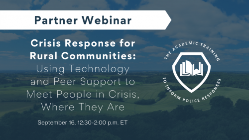 PARTNER WEBINAR: Bureau of Justice Assistance's Academic Training to Inform Police Responses Initiative Crisis Response for Rural Communities—Using Technology and Peer Support to Meet People in Crisis, Where They Are September 16, 2021, 12:30-2:00 p.m. ET