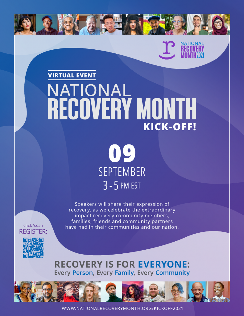 """Celebrate Recovery Month with this year's Kick-Off Event! The 2021 National Recovery Month theme, """"Recovery is for Everyone: Every Person, Every Family, Every Community"""" reminds people in recovery and those who support them, that recovery belongs to all of us. We are all called to end gatekeeping and welcome everyone to recovery by lowering barriers to recovery support, creating inclusive spaces and programs, and broadening our understanding of what recovery means for people with different experiences. Speakers will share their expression of recovery, as we celebrate the extraordinary impact recovery community members, families, friends and community partners have had in their communities and our nation. Recovery is For Everyone: Every Person, Every Family, Every Community 082721_kick-off_flyer_V1 Event Details Date September 9 Time 3:00 pm - 5:00 pm Presented By Faces & Voices of Recovery"""