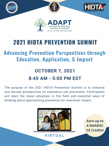 A Division for Advancing Prevention & Treatment (ADAPT) presents the 2021 HIDTA Prevention Summit Advancing Prevention Perspectives through Education, Application, & Impact. The purpose of the 2021 HIDTA Prevention Summit is to enhance and elevate perspectives on substance use prevention. Participants will learn the latest advances in the field and essential ways of thinking about approaching prevention for maximum impact. Earn up to 6 NAADAC CE Credits! Learn more: www.hidta.org/adapt