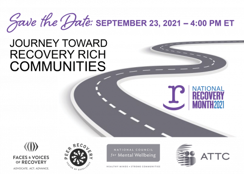 Save the Date: September 23, 2021 - 4:00 PM ET Journey toward Recovery Rich Communities; Where We Have Been, Where We Are Now, Where We Are Going National Recovery Month Brought to you by Faces & Voices of Recovery, Peer Recovery Center of Excellence, National Council for Mental Wellbeing, ATTC.